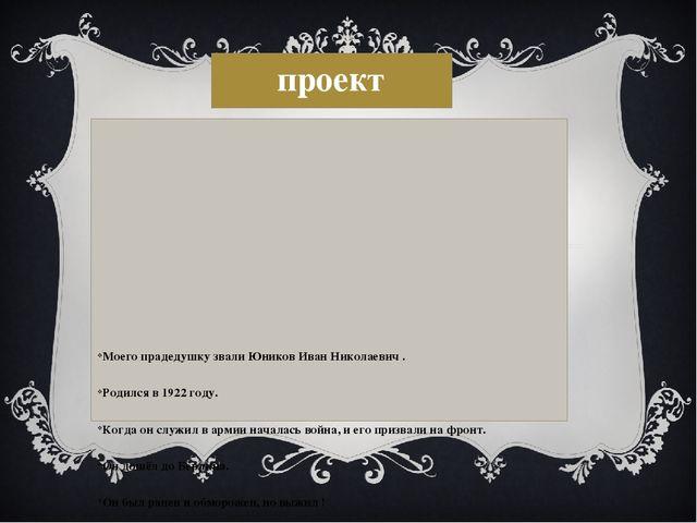 проект Моего прадедушку звали Юников Иван Николаевич . Родился в 1922 году. К...