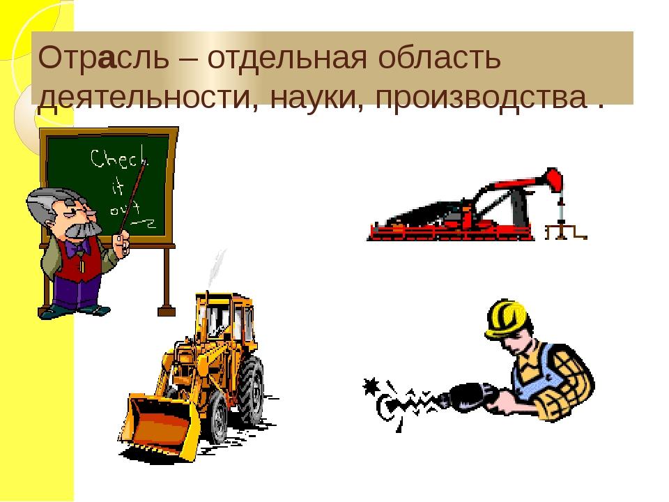 Отрасль – отдельная область деятельности, науки, производства .
