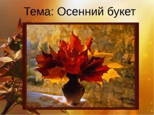 Тема: Осенний букет