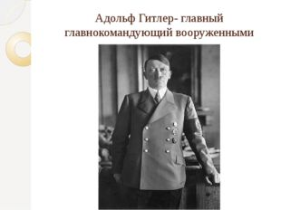 Адольф Гитлер- главный главнокомандующий вооруженными силами Германии.