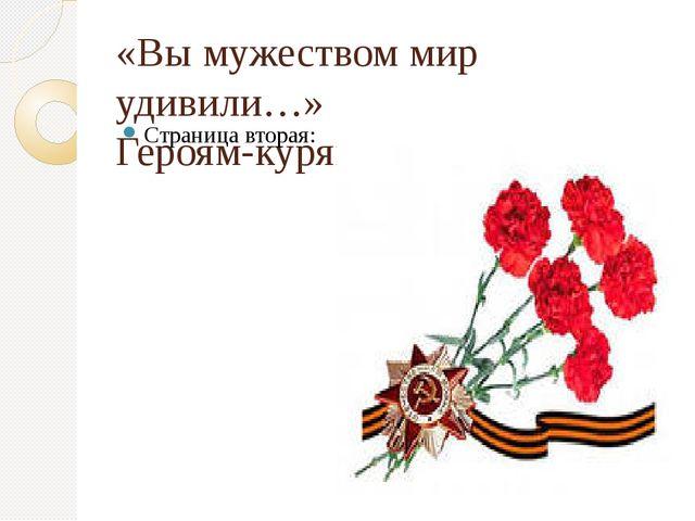 «Вы мужеством мир удивили…» Героям-курянам посвящается. Страница вторая: