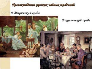 Происхождение русских чайных традиций Вдворянскойсреде В купеческой среде