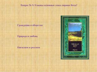 Вопрос № 9. Каковы основные темы лирики Фета? Нигилизм и реализм Природа и лю