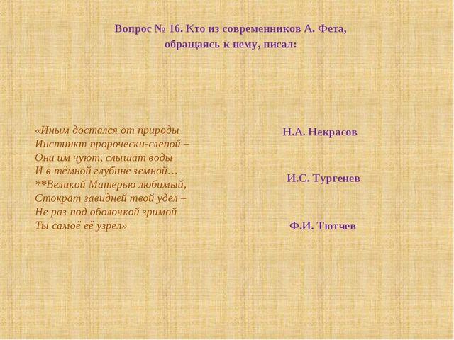 Вопрос № 16. Кто из современников А. Фета, обращаясь к нему, писал: «Иным дос...
