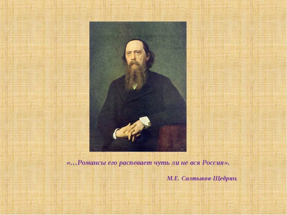 «…Романсы его распевает чуть ли не вся Россия». М.Е. Салтыков-Щедрин.