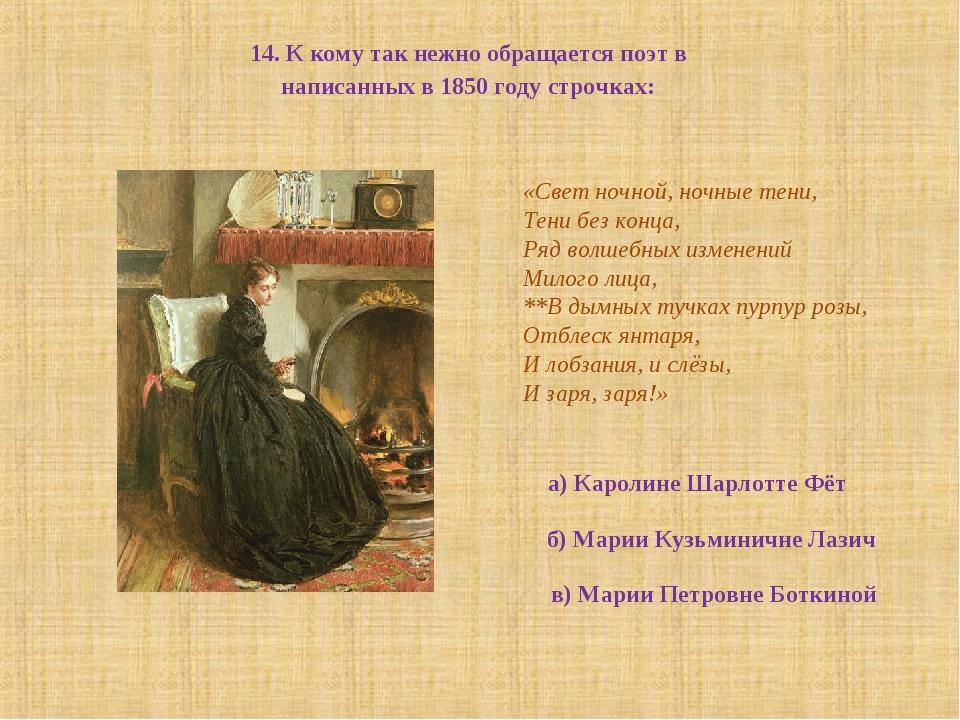 14. К кому так нежно обращается поэт в написанных в 1850 году строчках: «Свет...