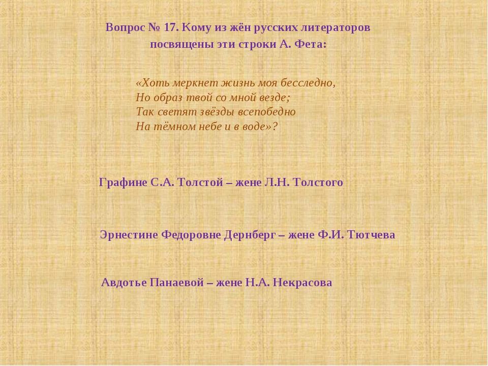 Вопрос № 17. Кому из жён русских литераторов посвящены эти строки А. Фета: «Х...