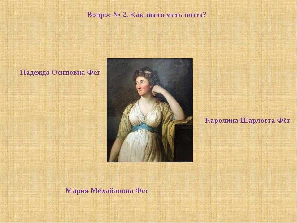 Вопрос № 2. Как звали мать поэта? Мария Михайловна Фет Каролина Шарлотта Фёт...