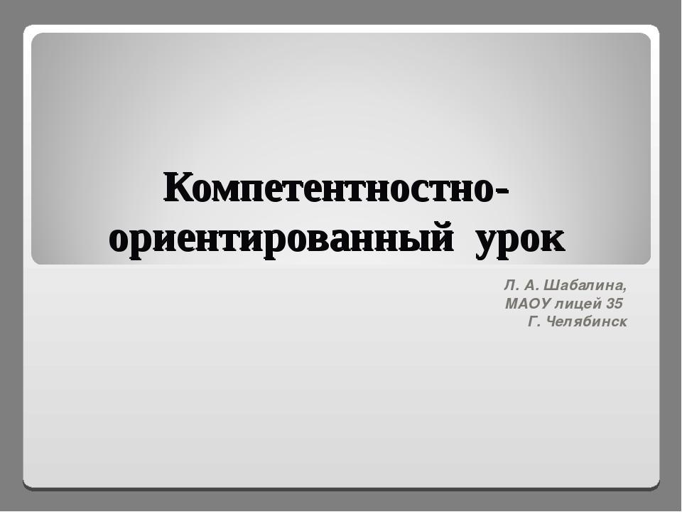 Компетентностно-ориентированный урок Л. А. Шабалина, МАОУ лицей 35 Г. Челябинск