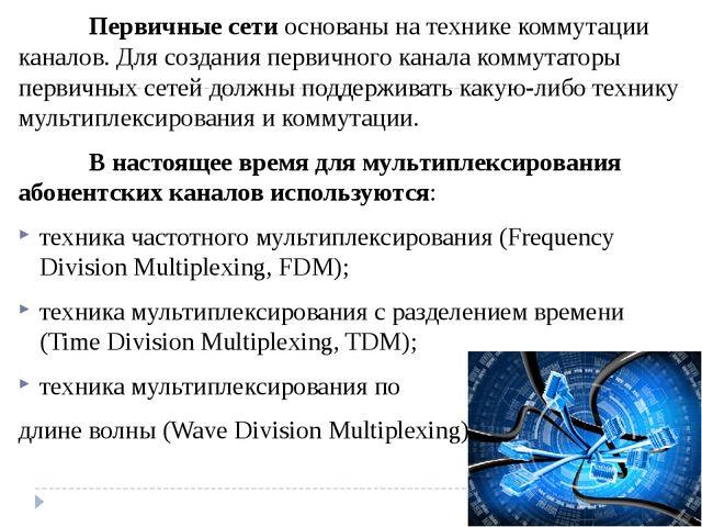 Первичные сети основаны на технике коммутации каналов. Для создания первичн...