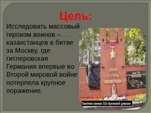 Исследовать массовый героизм воинов –казахстанцев в битве за Москву, где гитл