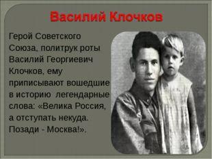 Герой Советского Союза, политрук роты Василий Георгиевич Клочков, ему приписы
