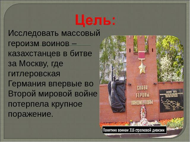 Исследовать массовый героизм воинов –казахстанцев в битве за Москву, где гитл...