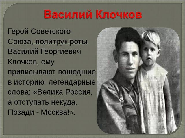 Герой Советского Союза, политрук роты Василий Георгиевич Клочков, ему приписы...