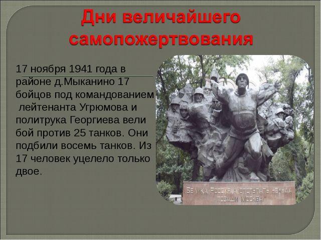 17 ноября 1941 года в районе д.Мыканино 17 бойцов под командованием лейтенант...