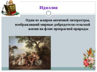 Идиллия Один из жанров античной литературы, изображавший мирные добродетели с