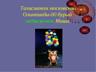 Талисманом московской Олимпиады-80 бурый медвежонок Миша.