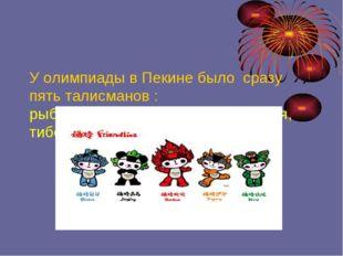 У олимпиады в Пекине было сразу пять талисманов : рыба, панда, дух олимпийск