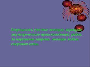 Запрещалось участие женщин, варваров( лиц негреческого происхождения), рабов