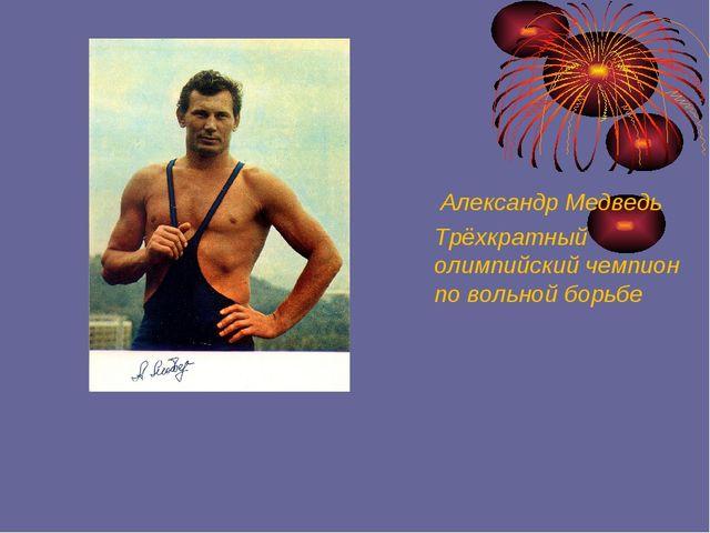Александр Медведь Трёхкратный олимпийский чемпион по вольной борьбе