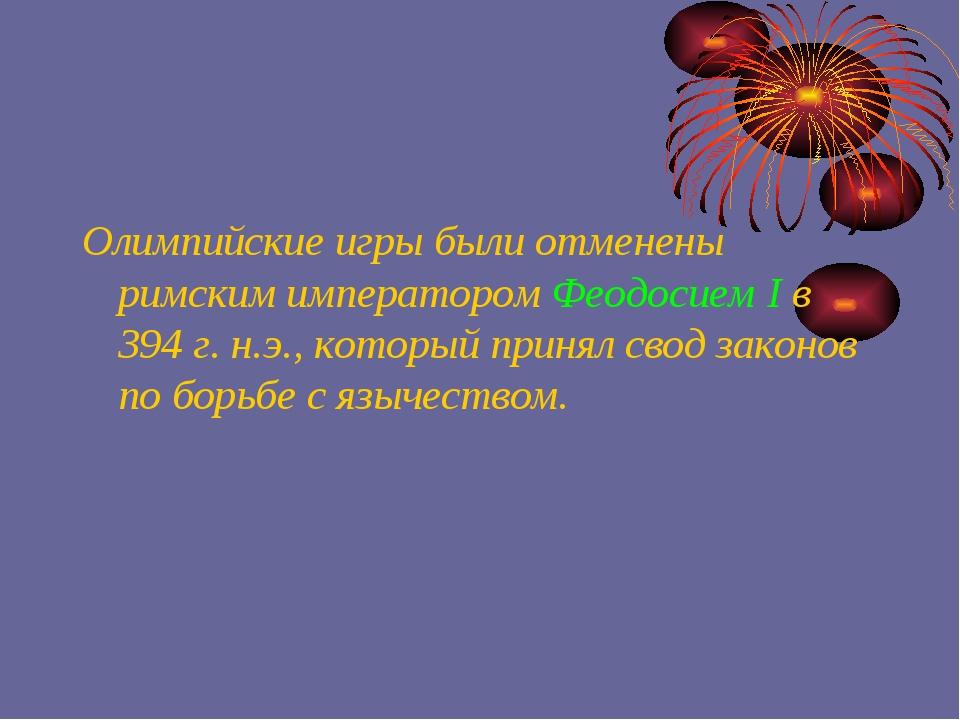 Олимпийские игры были отменены римским императором Феодосием I в 394 г. н.э.,...