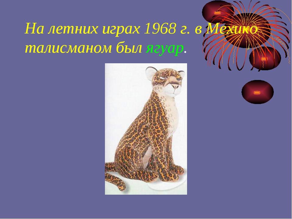 На летних играх 1968 г. в Мехико талисманом был ягуар.