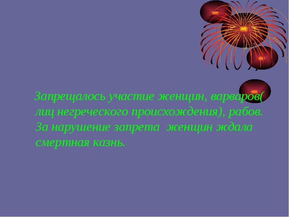 Запрещалось участие женщин, варваров( лиц негреческого происхождения), рабов...