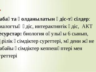 Сабақта қолданылатын әдіс-тәсілдер: Диалогтық әдіс, интерактивтік әдіс, АКТ Р