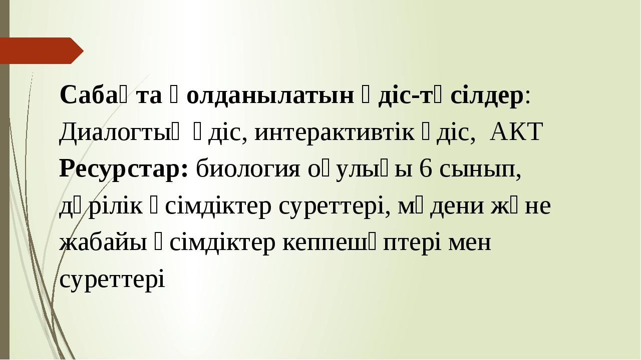 Сабақта қолданылатын әдіс-тәсілдер: Диалогтық әдіс, интерактивтік әдіс, АКТ Р...