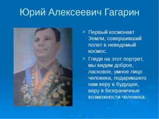 Юрий Алексеевич Гагарин Первый космонавт Земли, совершивший полет в неведомый
