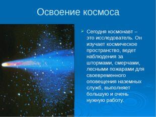 Освоение космоса Сегодня космонавт – это исследователь. Он изучает космическо
