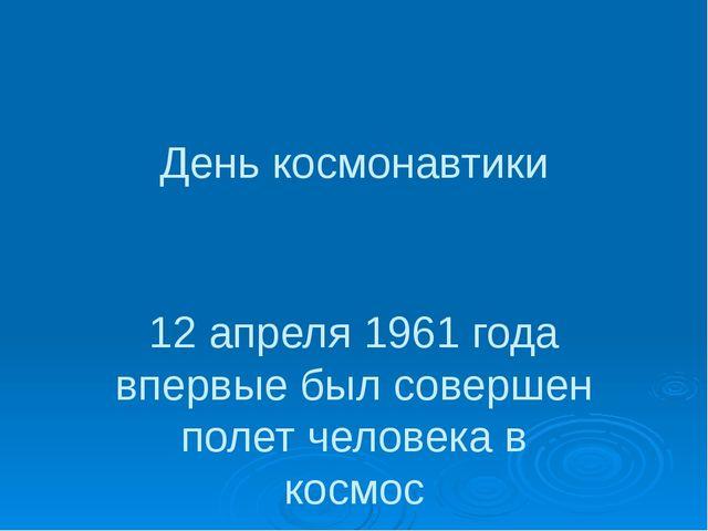 День космонавтики 12 апреля 1961 года впервые был совершен полет человека в к...