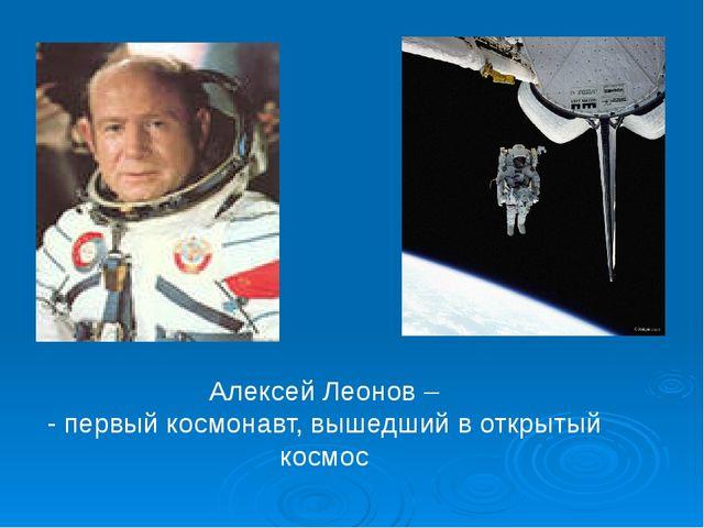 Алексей Леонов – - первый космонавт, вышедший в открытый космос