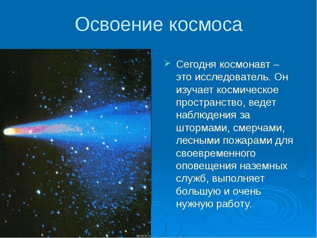 Освоение космоса Сегодня космонавт – это исследователь. Он изучает космическо...