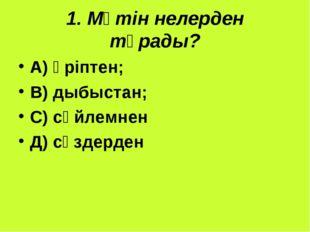 1. Мәтін нелерден тұрады? А) әріптен; В) дыбыстан; С) сөйлемнен Д) сөздерден