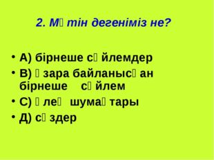 2. Мәтін дегеніміз не? А) бірнеше сөйлемдер В) өзара байланысқан бірнеше сөйл