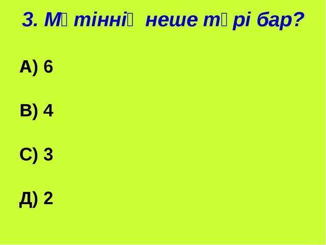 3. Мәтіннің неше түрі бар? А) 6 В) 4 С) 3 Д) 2