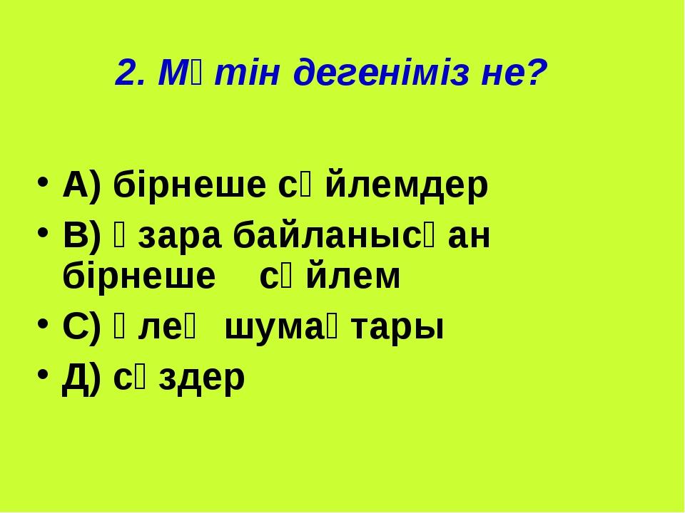 2. Мәтін дегеніміз не? А) бірнеше сөйлемдер В) өзара байланысқан бірнеше сөйл...