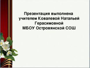 Презентация выполнена учителем Ковалевой Натальей Герасимовной МБОУ Островянс