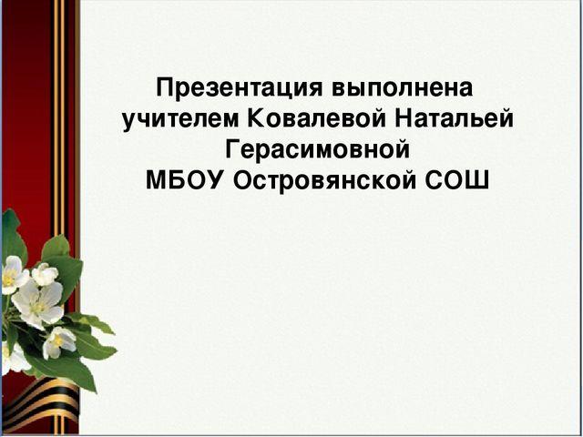 Презентация выполнена учителем Ковалевой Натальей Герасимовной МБОУ Островянс...