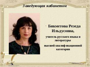 Заведующая кабинетом Бикметова Резеда Ильдусовна, учитель русского языка и ли