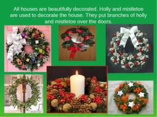 All houses are beautifully decorated. Holly and mistletoe are used to decorat