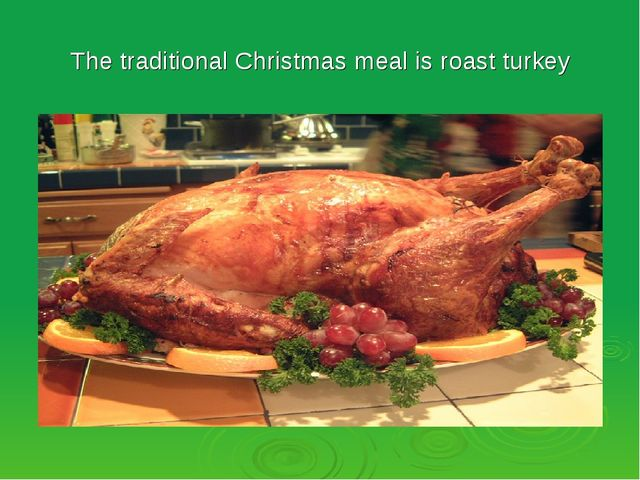 The traditional Christmas meal is roast turkey