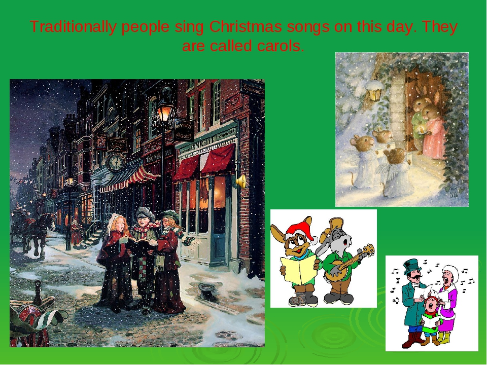 Traditionally people sing Christmas songs on this day. They are called carols.