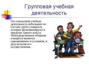 Групповая учебная деятельность Это совокупная учебная деятельность небольших