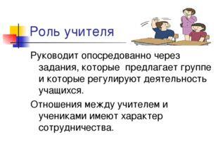 Роль учителя Руководит опосредованно через задания, которые предлагает группе