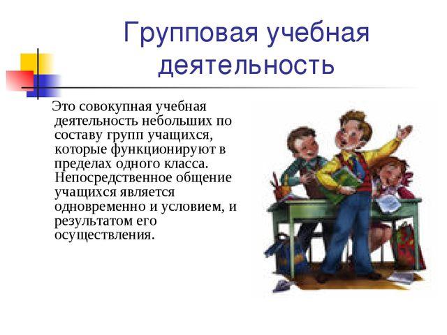Групповая учебная деятельность Это совокупная учебная деятельность небольших...