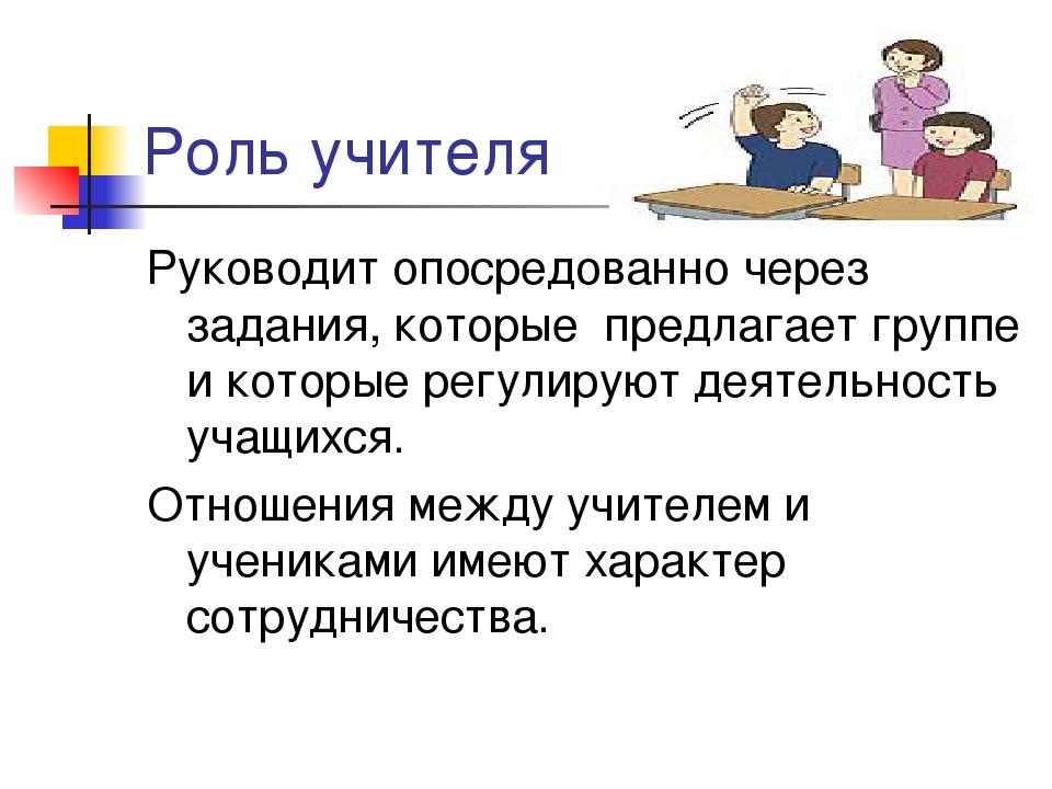 Роль учителя Руководит опосредованно через задания, которые предлагает группе...