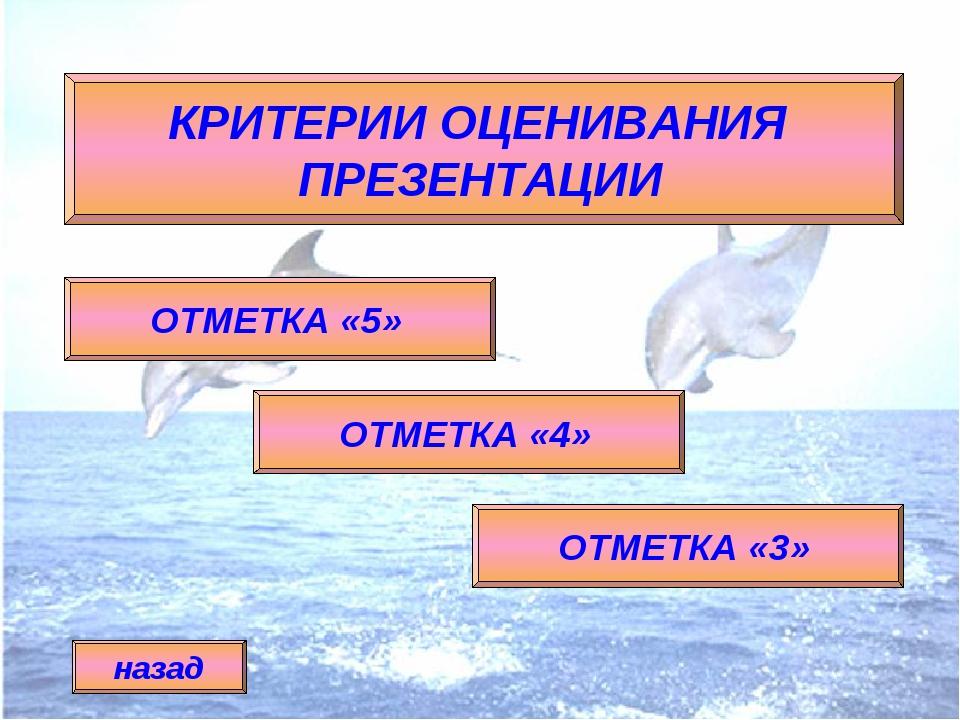 КРИТЕРИИ ОЦЕНИВАНИЯ ПРЕЗЕНТАЦИИ ОТМЕТКА «5» ОТМЕТКА «4» ОТМЕТКА «3» назад