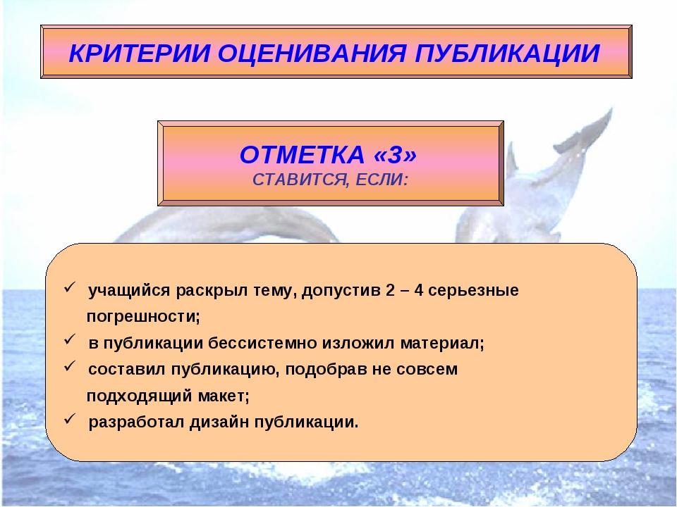 КРИТЕРИИ ОЦЕНИВАНИЯ ПУБЛИКАЦИИ ОТМЕТКА «3» СТАВИТСЯ, ЕСЛИ: учащийся раскрыл т...